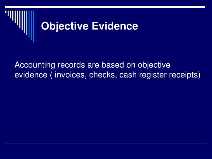 Accounting records are based on objective evidence ( invoices, checks, cash register receipts)