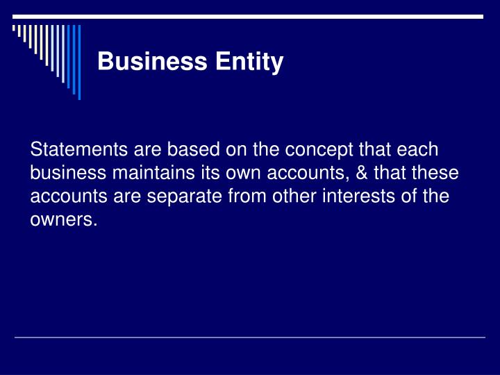 Statements are based on the concept that each business maintains its own accounts, & that these accounts are separate from other interests of the owners.