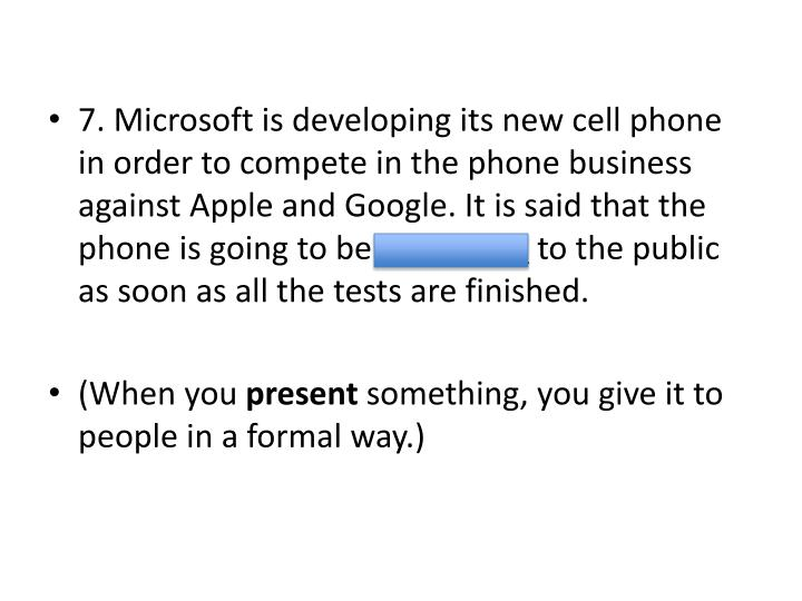 7. Microsoft is developing its new cell phone in order to compete in the phone business against Apple and Google. It is said that the phone is going to be