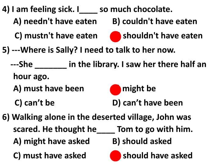 4) I am feeling sick. I____ so much chocolate.