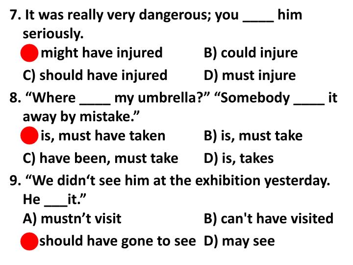 7. It was really very dangerous; you ____ him seriously.