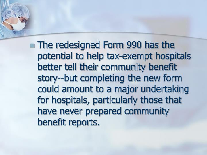 The redesigned Form 990 has the potential to help tax-exempt hospitals better tell their community benefit story--but completing the new form could amount to a major undertaking for hospitals, particularly those that have never prepared community benefit reports.