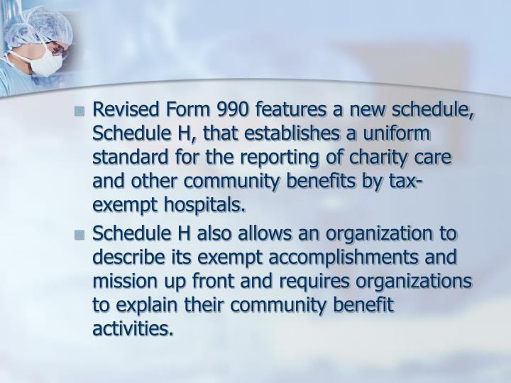 Revised Form 990 features a new schedule, Schedule H, that establishes a uniform standard for the reporting of charity care and other community benefits by tax-exempt hospitals.