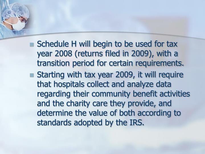 Schedule H will begin to be used for tax year 2008 (returns filed in 2009), with a transition period for certain requirements.