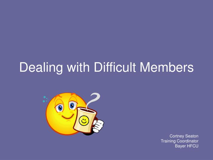 Dealing with difficult members