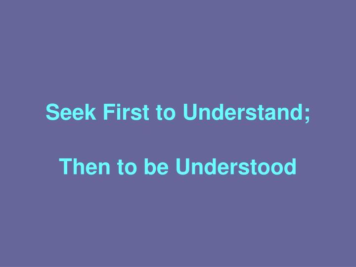 Seek First to Understand;