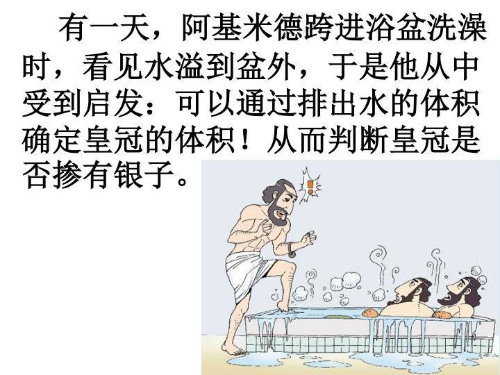 有一天,阿基米德跨进浴盆洗澡时,看见水溢到盆外,于是他从中受到启发:可以通过排出水的体积确定皇冠的体积!从而判断皇冠是否掺有银子。