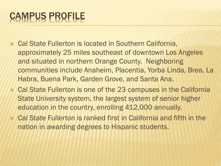 Cal State Fullerton is located in Southern California, approximately 25 miles southeast of downtown Los Angeles and situated in northern Orange County.  Neighboring communities include Anaheim, Placentia, Yorba Linda, Brea, La Habra, Buena Park, Garden Grove, and Santa Ana.