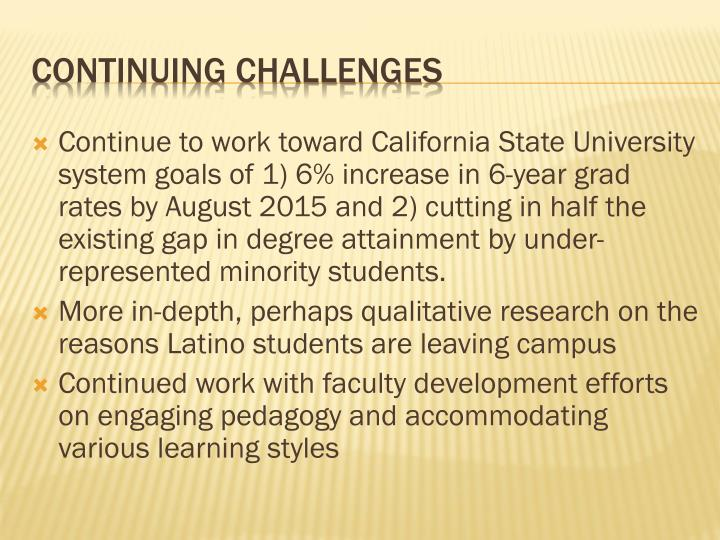 Continue to work toward California State University system goals of 1) 6% increase in 6-year grad rates by August 2015 and 2) cutting in half the existing gap in degree attainment by under-represented minority students.