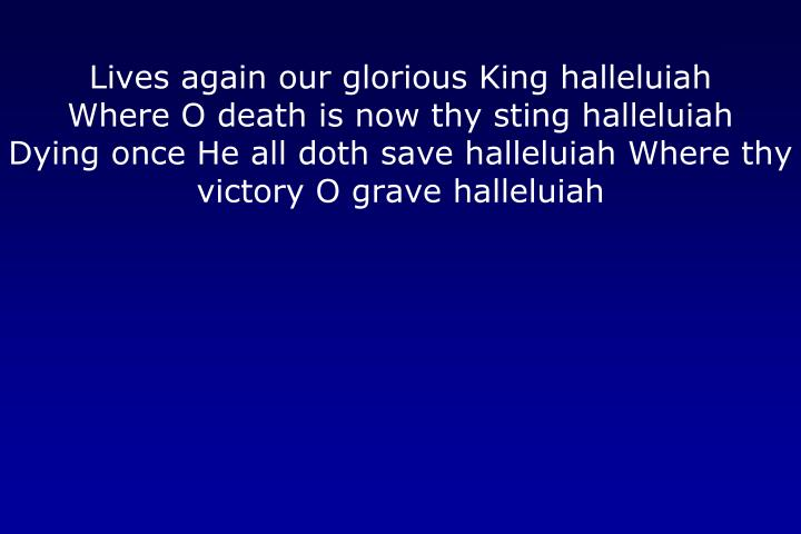 Lives again our glorious King halleluiah