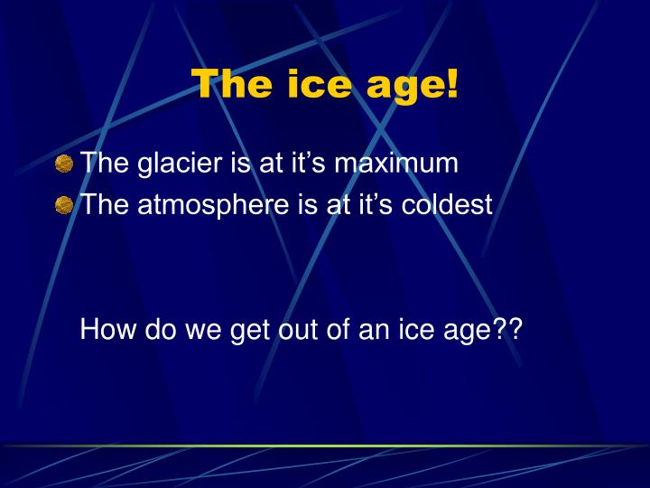 The ice age!