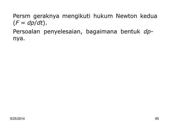 Persm geraknya mengikuti hukum Newton kedua (