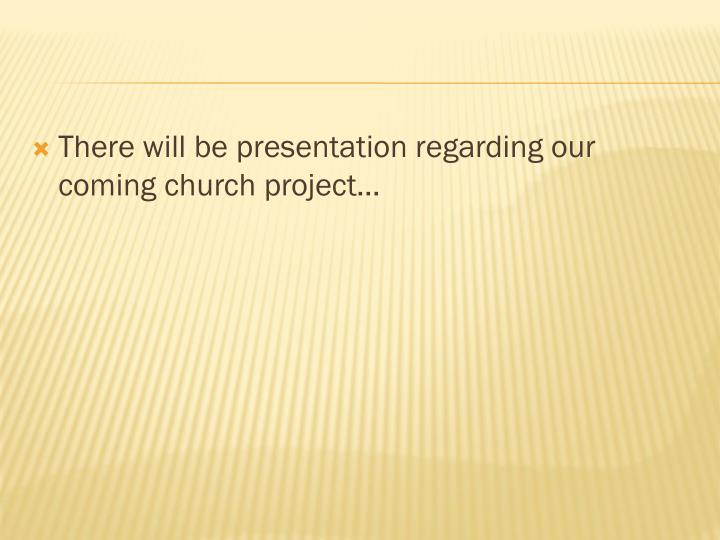 There will be presentation regarding our coming church project…