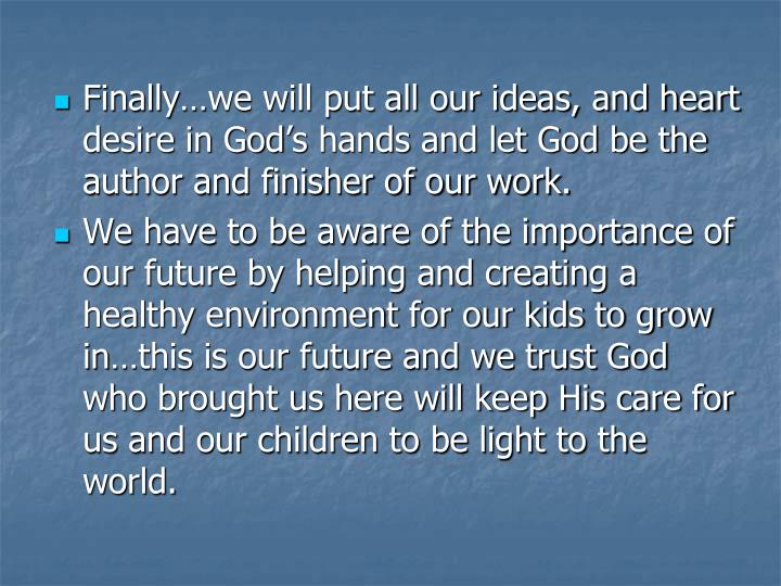 Finally…we will put all our ideas, and heart desire in God's hands and let God be the author and finisher of our work.