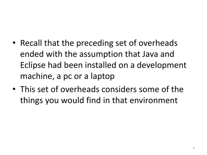 Recall that the preceding set of overheads ended with the assumption that Java and Eclipse had been installed on a development machine, a pc or a laptop