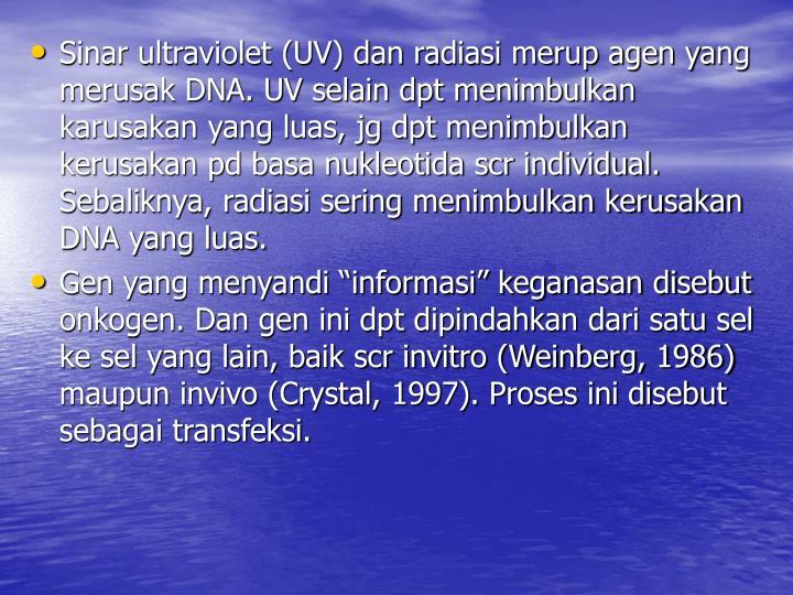 Sinar ultraviolet (UV) dan radiasi merup agen yang merusak DNA. UV selain dpt menimbulkan karusakan yang luas, jg dpt menimbulkan kerusakan pd basa nukleotida scr individual. Sebaliknya, radiasi sering menimbulkan kerusakan DNA yang luas.