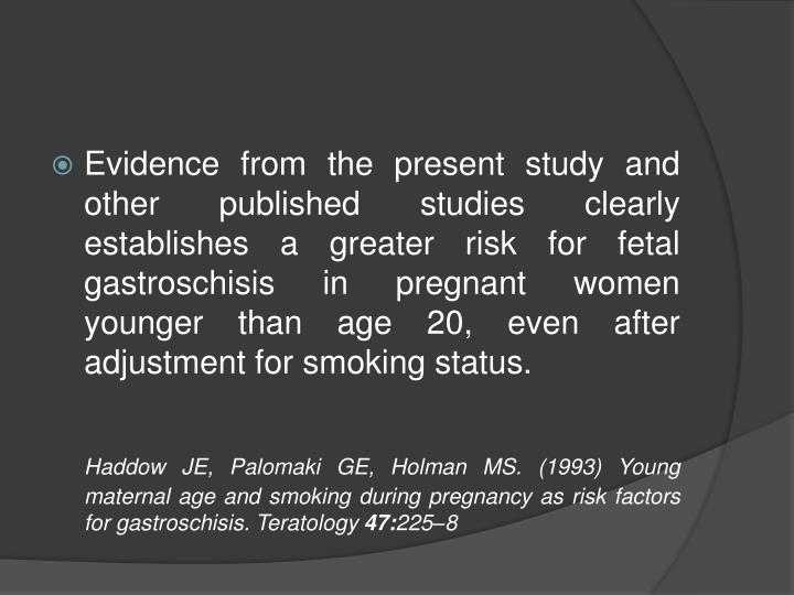 Evidence from the present study and other published studies clearly establishes a greater risk for fetal gastroschisis in pregnant women younger than age 20, even after adjustment for smoking status.