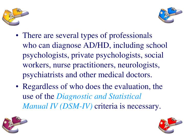There are several types of professionals who can diagnose AD/HD, including school psychologists, private psychologists, social workers, nurse practitioners, neurologists, psychiatrists and other medical doctors.