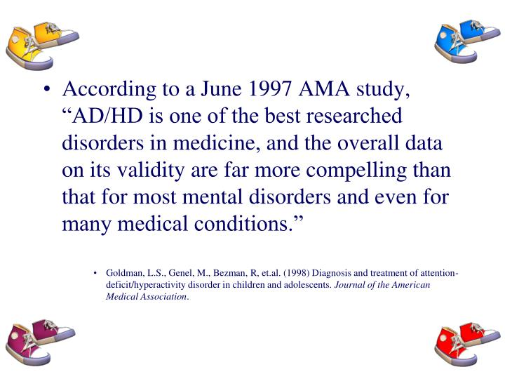 "According to a June 1997 AMA study, ""AD/HD is one of the best researched disorders in medicine, and the overall data on its validity are far more compelling than that for most mental disorders and even for many medical conditions."""