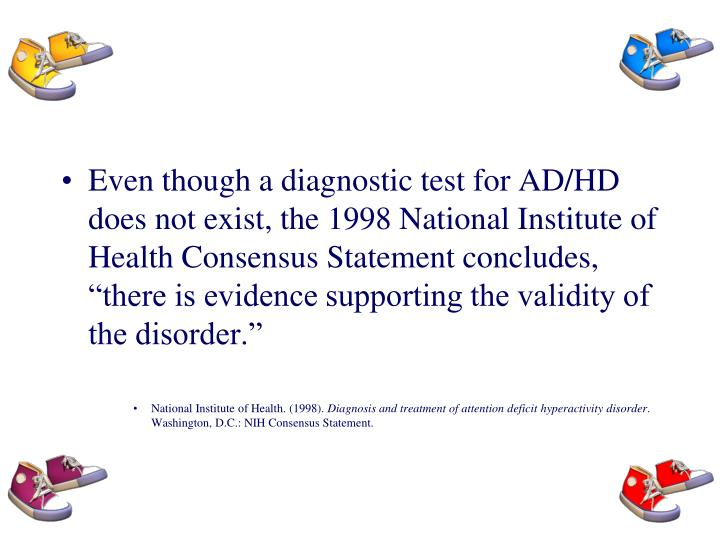 "Even though a diagnostic test for AD/HD does not exist, the 1998 National Institute of Health Consensus Statement concludes, ""there is evidence supporting the validity of the disorder."""