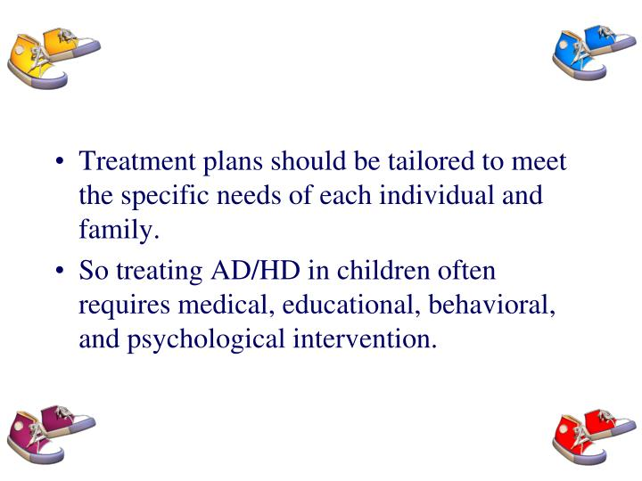 Treatment plans should be tailored to meet the specific needs of each individual and family.