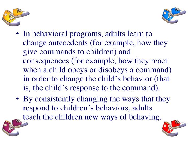 In behavioral programs, adults learn to change antecedents (for example, how they give commands to children) and consequences (for example, how they react when a child obeys or disobeys a command) in order to change the child's behavior (that is, the child's response to the command).