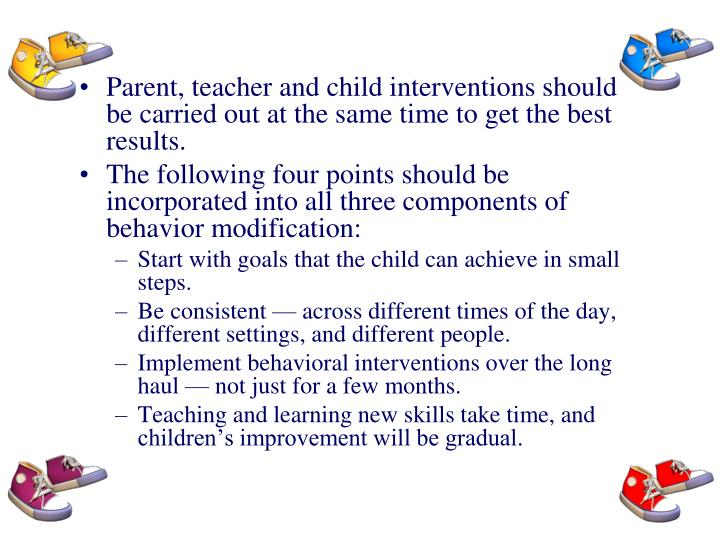 Parent, teacher and child interventions should be carried out at the same time to get the best results.