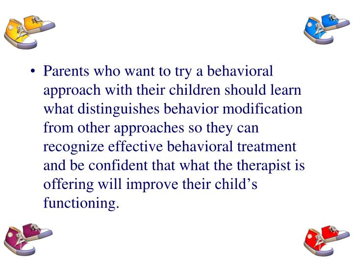 Parents who want to try a behavioral approach with their children should learn what distinguishes behavior modification from other approaches so they can recognize effective behavioral treatment and be confident that what the therapist is offering will improve their child's functioning.