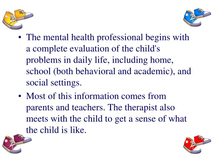 The mental health professional begins with a complete evaluation of the child's problems in daily life, including home, school (both behavioral and academic), and social settings.
