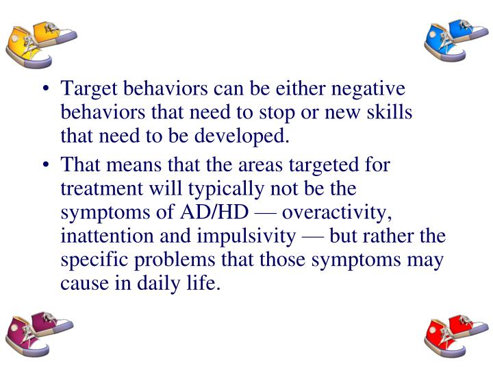 Target behaviors can be either negative behaviors that need to stop or new skills that need to be developed.