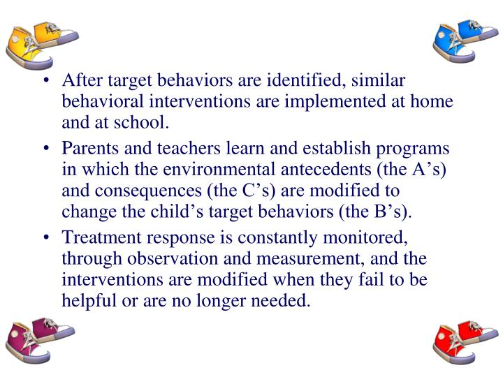 After target behaviors are identified, similar behavioral interventions are implemented at home and at school.