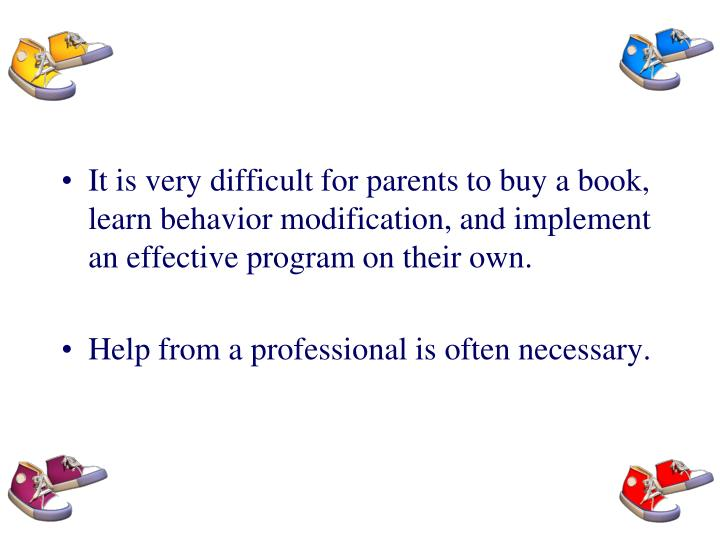 It is very difficult for parents to buy a book, learn behavior modification, and implement an effective program on their own.