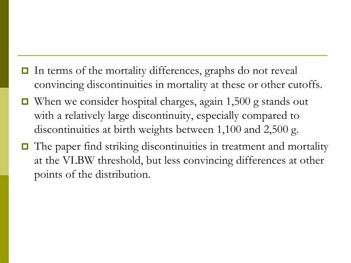 In terms of the mortality differences, graphs do not reveal convincing discontinuities in mortality at these or other cutoffs.