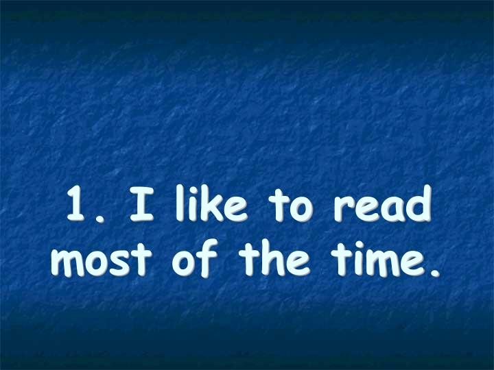 1. I like to read most of the time.
