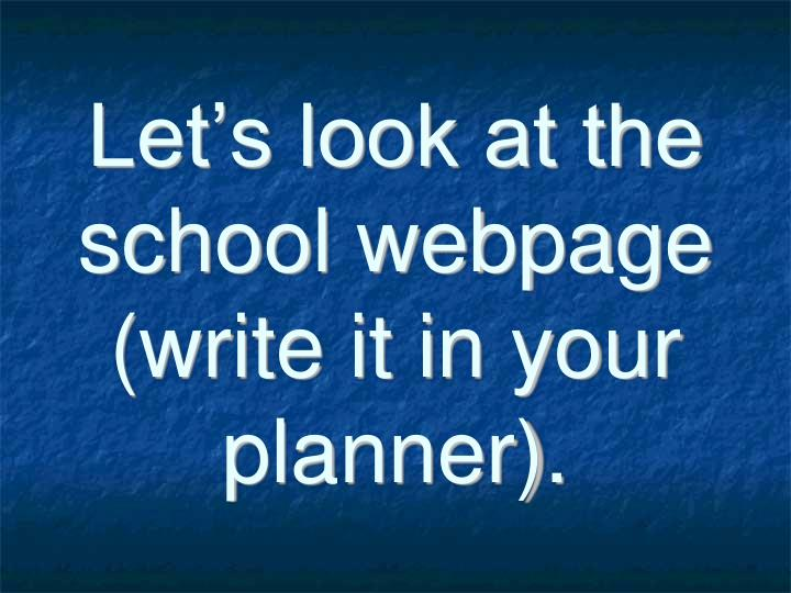Let's look at the school webpage (write it in your planner).