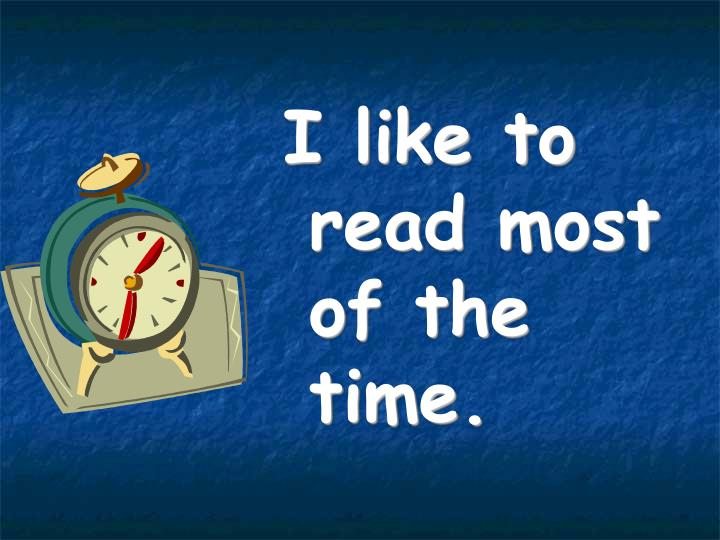 I like to read most of the time.