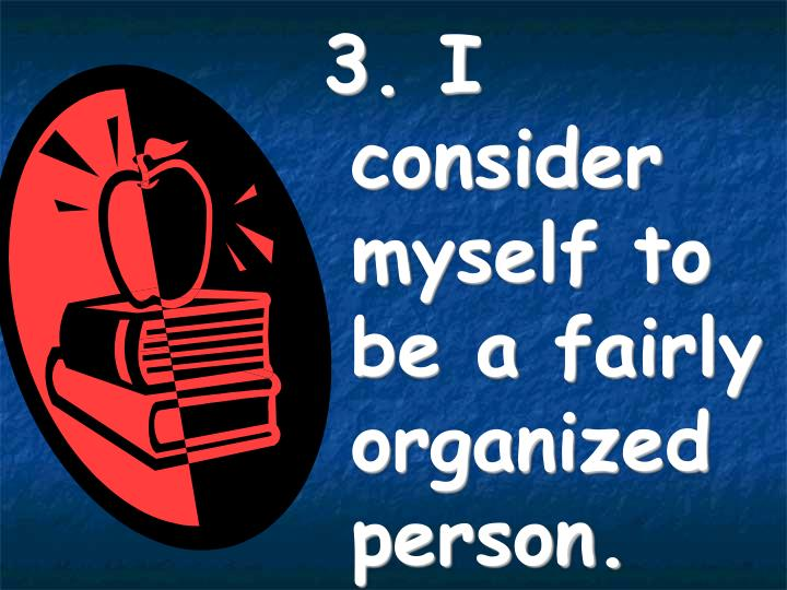 3. I consider myself to be a fairly organized person.