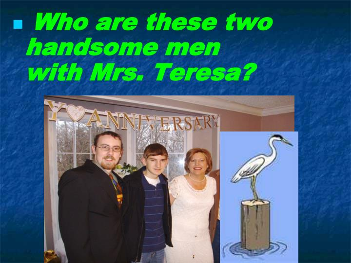 Who are these two handsome men                with Mrs. Teresa?