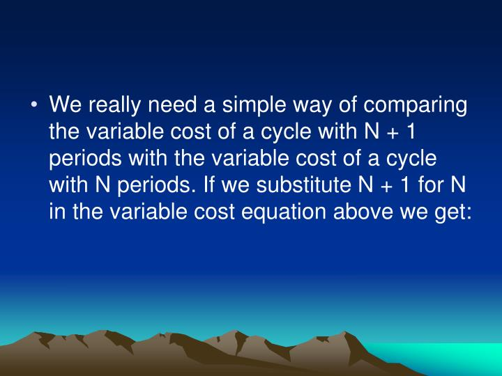 We really need a simple way of comparing the variable cost of a cycle with N + 1 periods with the variable cost of a cycle with N periods. If we substitute N + 1 for N in the variable cost equation above we get: