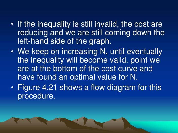 If the inequality is still invalid, the cost are reducing and we are still coming down the left-hand side of the graph.
