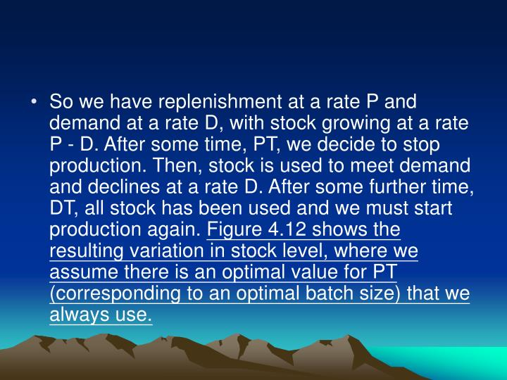 So we have replenishment at a rate P and demand at a rate D, with stock growing at a rate P - D. After some time, PT, we decide to stop production. Then, stock is used to meet demand and declines at a rate D. After some further time, DT, all stock has been used and we must start production again.