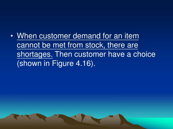 When customer demand for an item cannot be met from stock, there are shortages.
