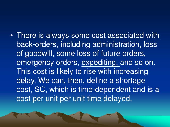 There is always some cost associated with back-orders, including administra­tion, loss of goodwill, some loss of future orders, emergency orders,