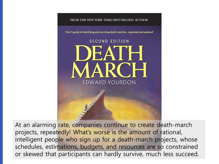 At an alarming rate, companies continue to create death-march projects, repeatedly! What's worse is the amount of rational, intelligent people who sign up for a death-march projects, whose schedules, estimations, budgets, and resources are so constrained or skewed that participants can hardly survive, much less succeed.