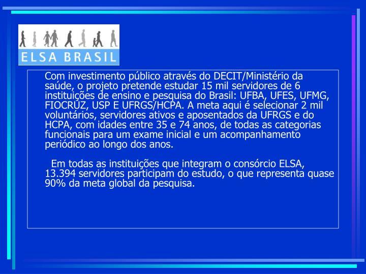 Com investimento público através do DECIT/Ministério da saúde, o projeto pretende estudar 15 mil servidores de 6 instituições de ensino e pesquisa do Brasil: UFBA, UFES, UFMG, FIOCRUZ, USP E UFRGS/HCPA. A meta aqui é selecionar 2 mil voluntários, servidores ativos e aposentados da UFRGS e do HCPA, com idades entre 35 e 74 anos, de todas as categorias funcionais para um exame inicial e um acompanhamento periódico ao longo dos anos.