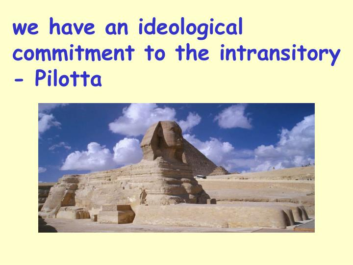we have an ideological commitment to the intransitory - Pilotta