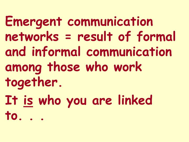 Emergent communication networks = result of formal and informal communication among those who work together.