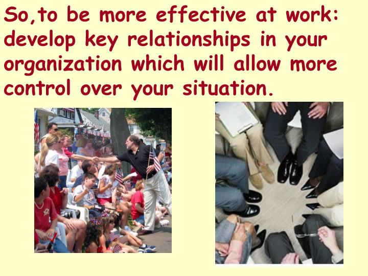 So,to be more effective at work: develop key relationships in your organization which will allow more control over your situation.