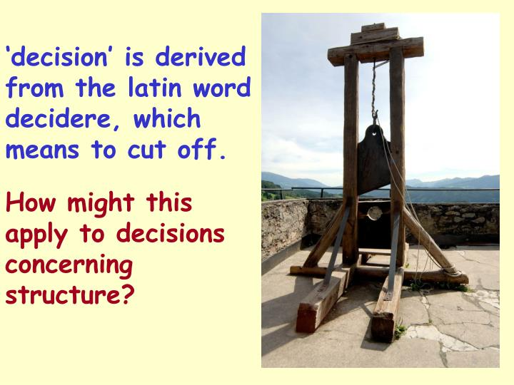 'decision' is derived from the latin word decidere, which means to cut off.