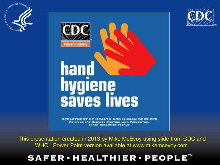 This presentation created in 2013 by Mike McEvoy using slide from CDC and WHO.  Power Point version available at www.mikemcevoy.com.